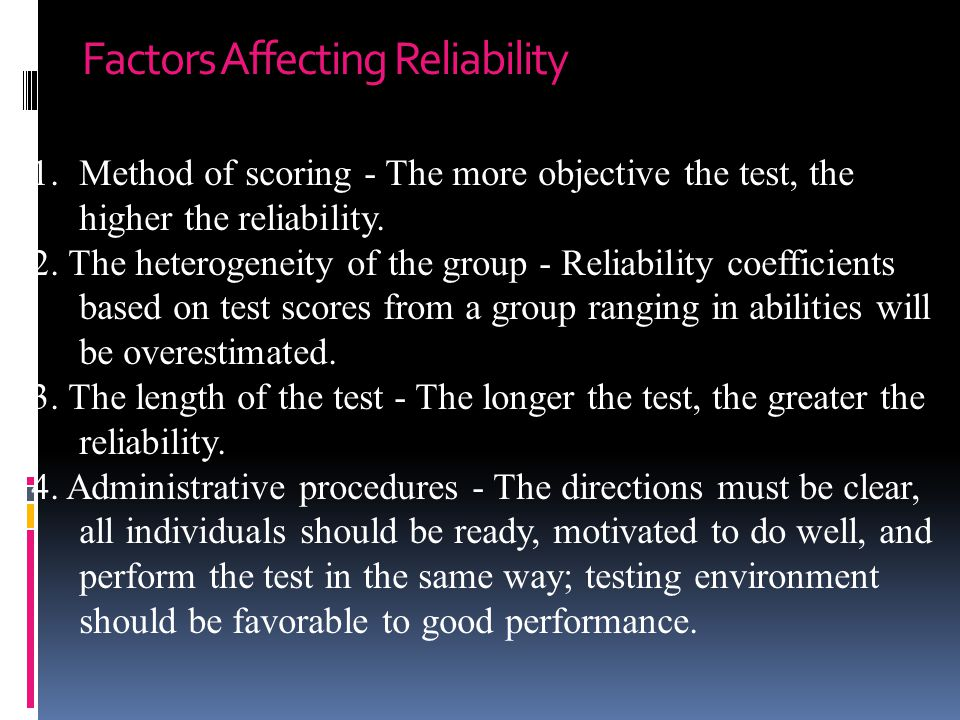 Factors Affecting Reliability 1.Method of scoring - The more objective the test, the higher the reliability. 2. The heterogeneity of the group - Relia