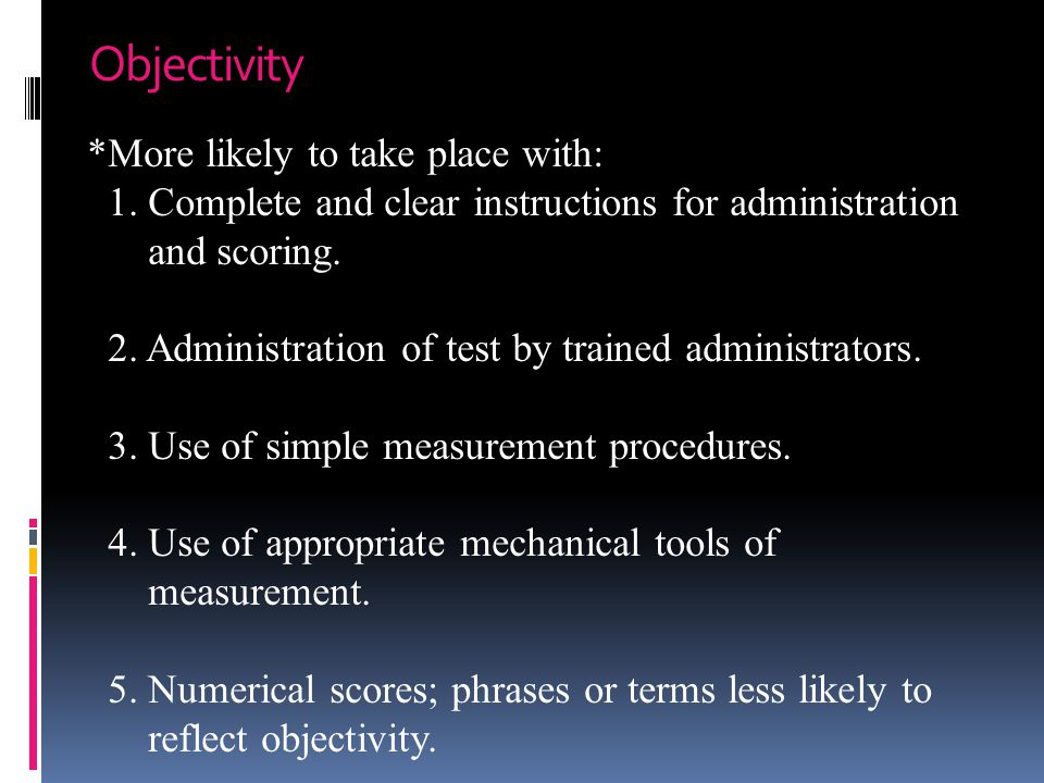 Objectivity *More likely to take place with: 1. Complete and clear instructions for administration and scoring. 2. Administration of test by trained a