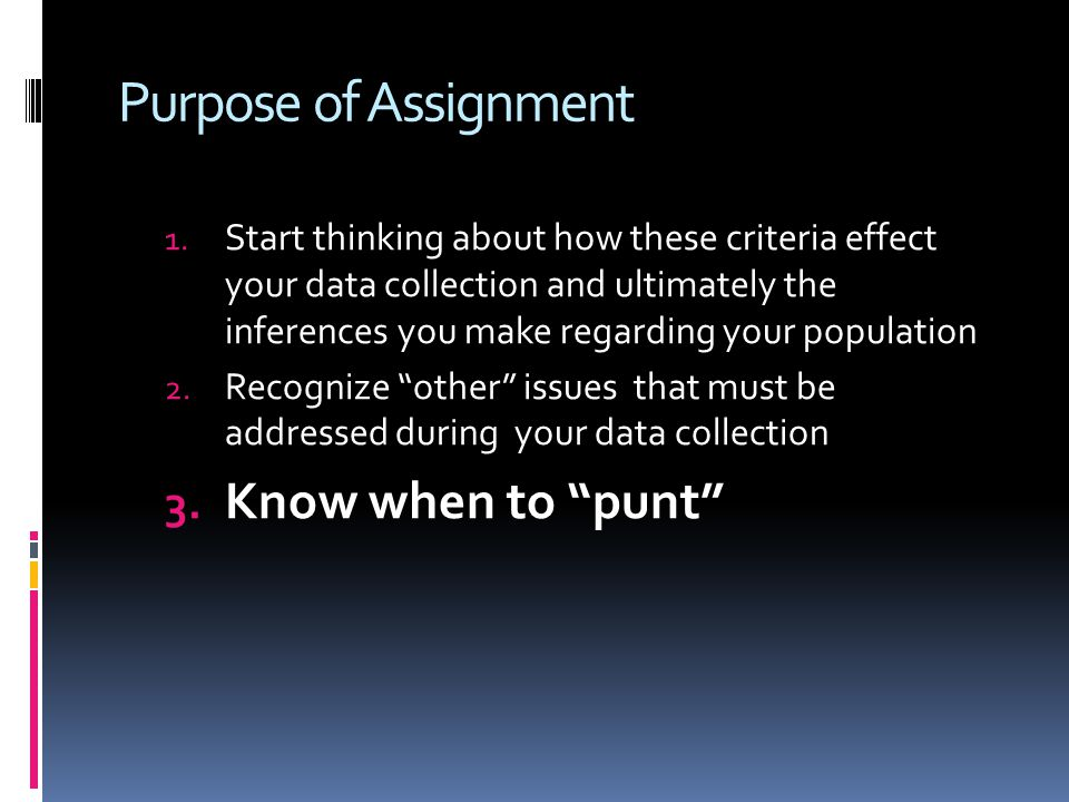 Purpose of Assignment 1. Start thinking about how these criteria effect your data collection and ultimately the inferences you make regarding your pop