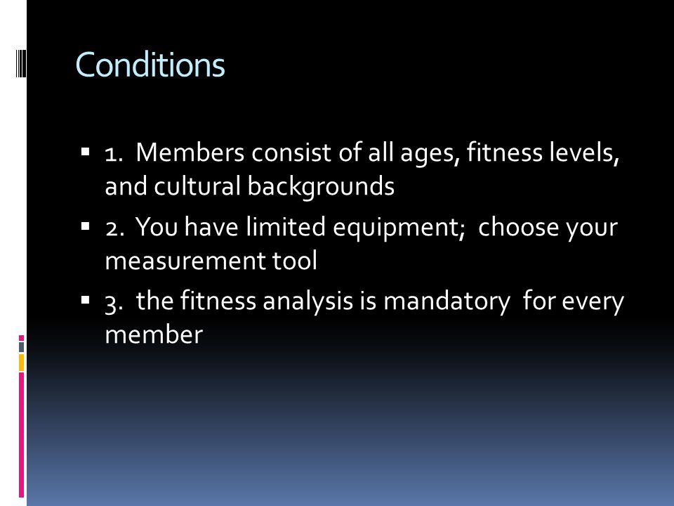 Conditions  1. Members consist of all ages, fitness levels, and cultural backgrounds  2. You have limited equipment; choose your measurement tool 