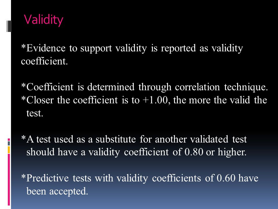 Validity *Evidence to support validity is reported as validity coefficient. *Coefficient is determined through correlation technique. *Closer the coef