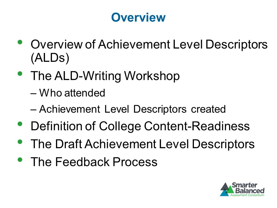Overview Overview of Achievement Level Descriptors (ALDs) The ALD-Writing Workshop –Who attended –Achievement Level Descriptors created Definition of College Content-Readiness The Draft Achievement Level Descriptors The Feedback Process