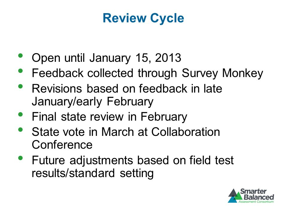 Open until January 15, 2013 Feedback collected through Survey Monkey Revisions based on feedback in late January/early February Final state review in February State vote in March at Collaboration Conference Future adjustments based on field test results/standard setting