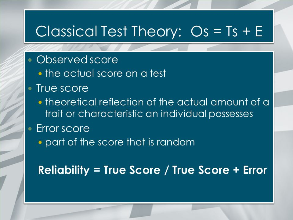 Classical Test Theory: Os = Ts + E Observed score the actual score on a test True score theoretical reflection of the actual amount of a trait or char