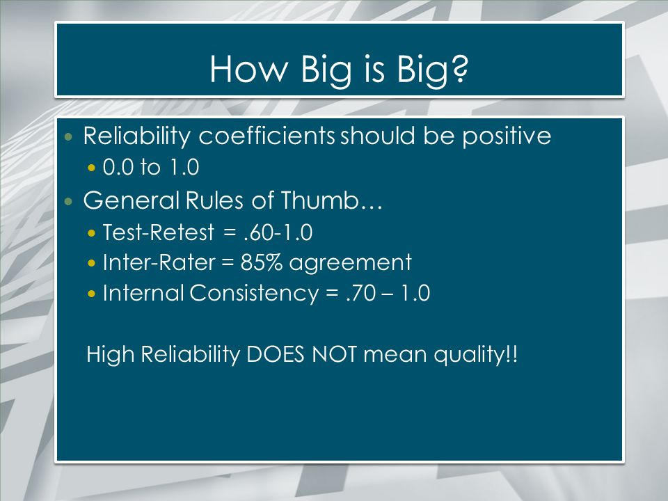 How Big is Big? Reliability coefficients should be positive 0.0 to 1.0 General Rules of Thumb… Test-Retest =.60-1.0 Inter-Rater = 85% agreement Intern