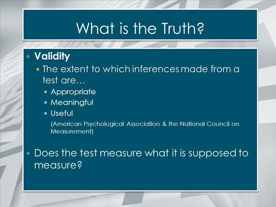 What is the Truth? Validity The extent to which inferences made from a test are… Appropriate Meaningful Useful (American Psychological Association & t