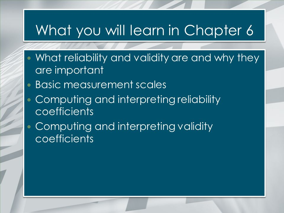 What you will learn in Chapter 6 What reliability and validity are and why they are important Basic measurement scales Computing and interpreting reli