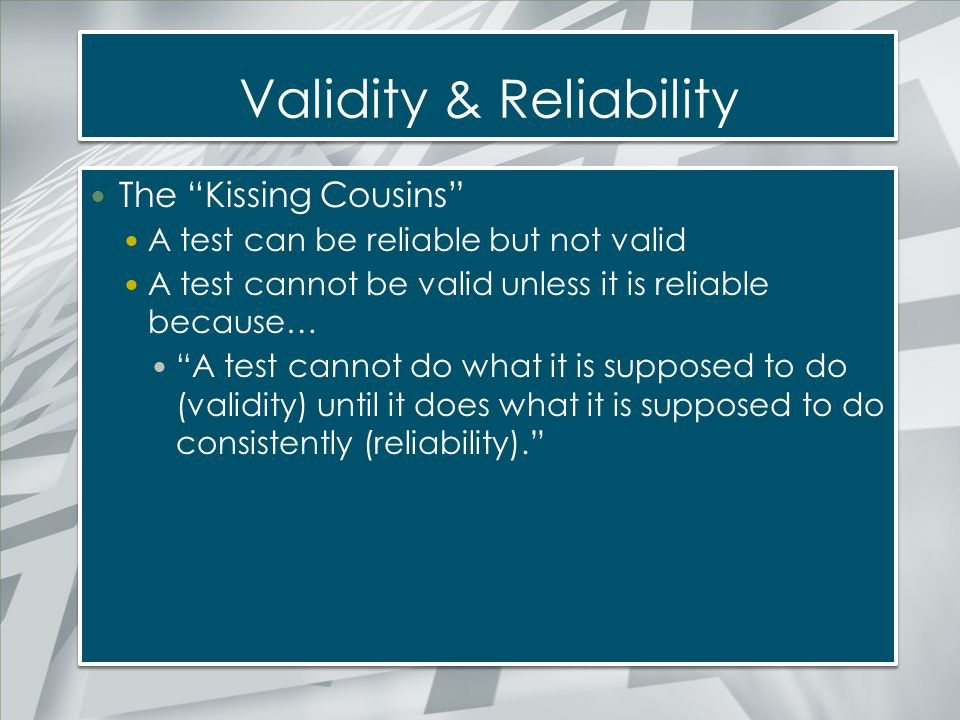 """Validity & Reliability The """"Kissing Cousins"""" A test can be reliable but not valid A test cannot be valid unless it is reliable because… """"A test cannot"""