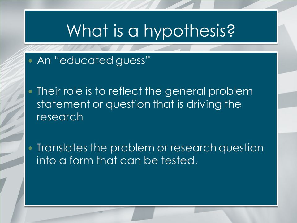"""What is a hypothesis? An """"educated guess"""" Their role is to reflect the general problem statement or question that is driving the research Translates t"""