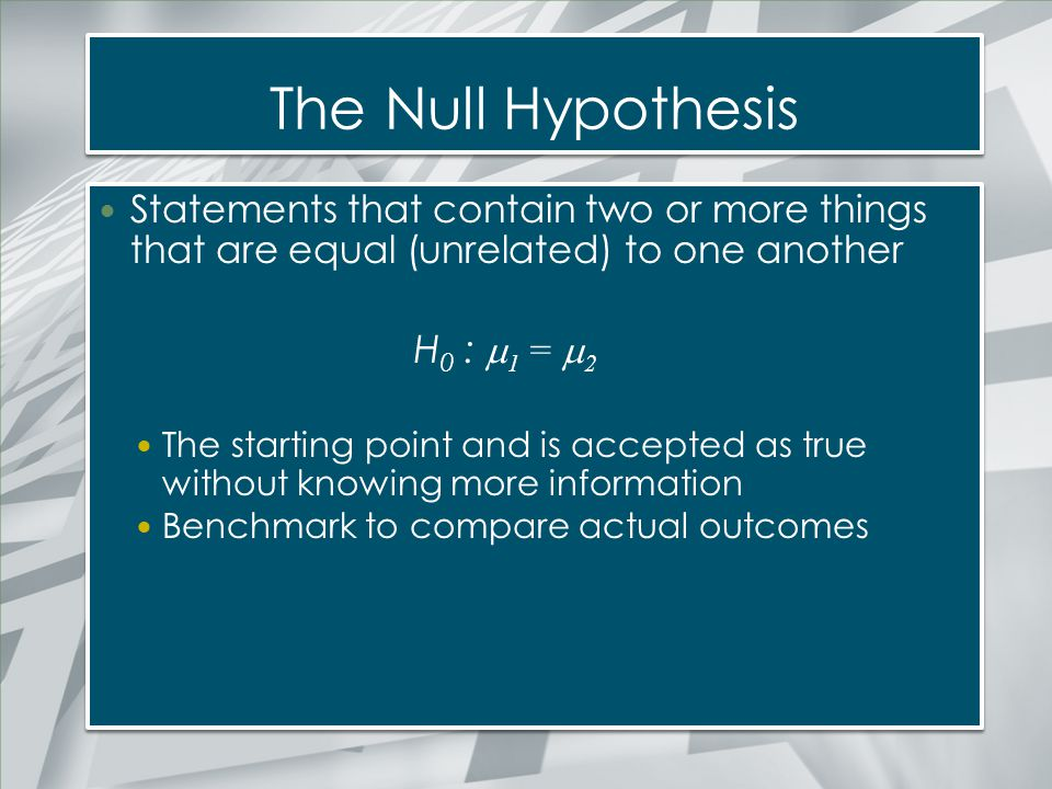The Null Hypothesis Statements that contain two or more things that are equal (unrelated) to one another H 0 :  1 =  2 The starting point and is acc