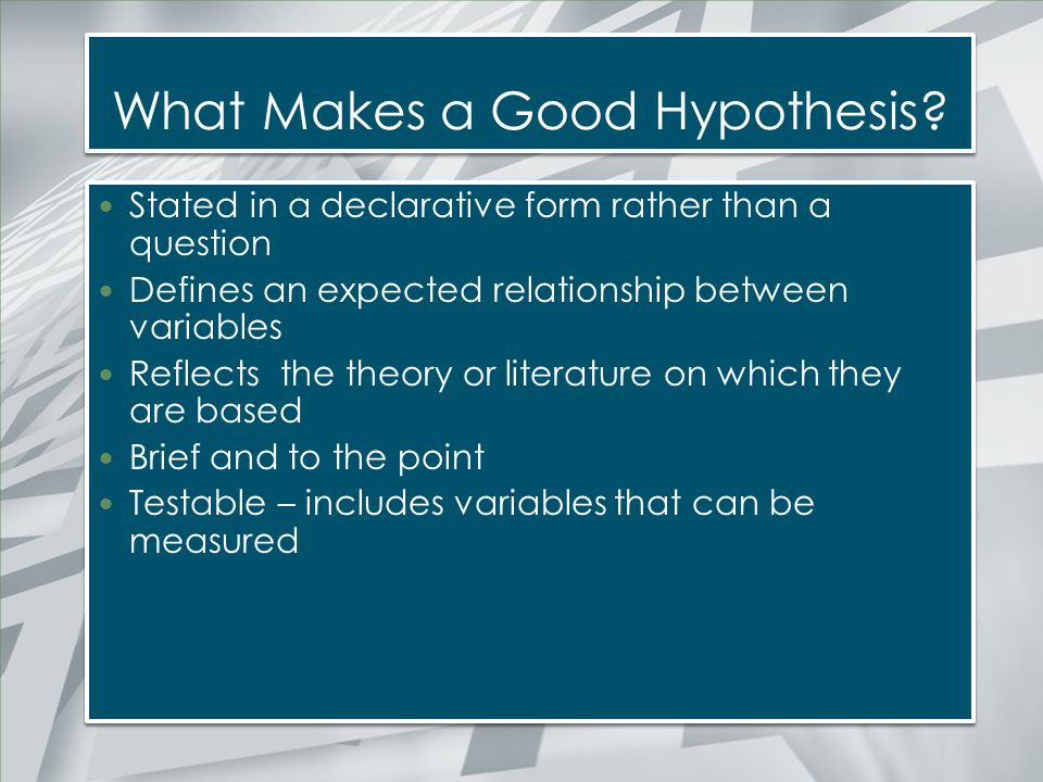 What Makes a Good Hypothesis? Stated in a declarative form rather than a question Defines an expected relationship between variables Reflects the theo