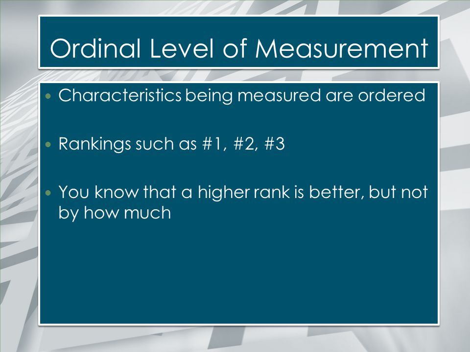 Ordinal Level of Measurement Characteristics being measured are ordered Rankings such as #1, #2, #3 You know that a higher rank is better, but not by
