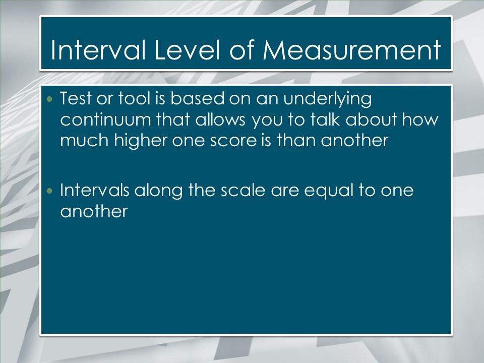 Interval Level of Measurement Test or tool is based on an underlying continuum that allows you to talk about how much higher one score is than another
