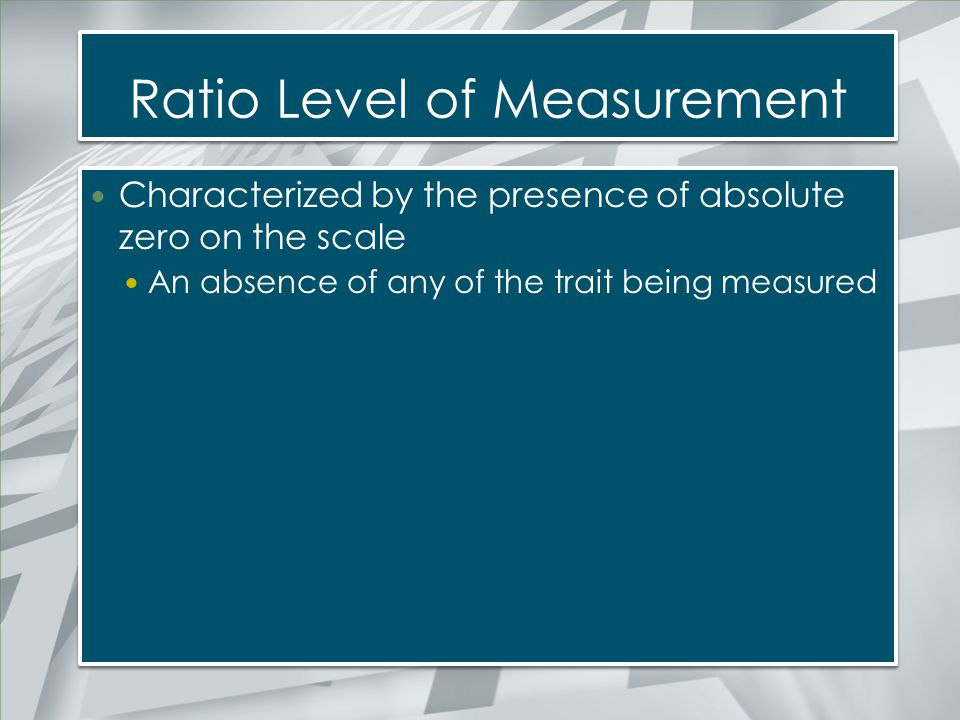 Ratio Level of Measurement Characterized by the presence of absolute zero on the scale An absence of any of the trait being measured Characterized by