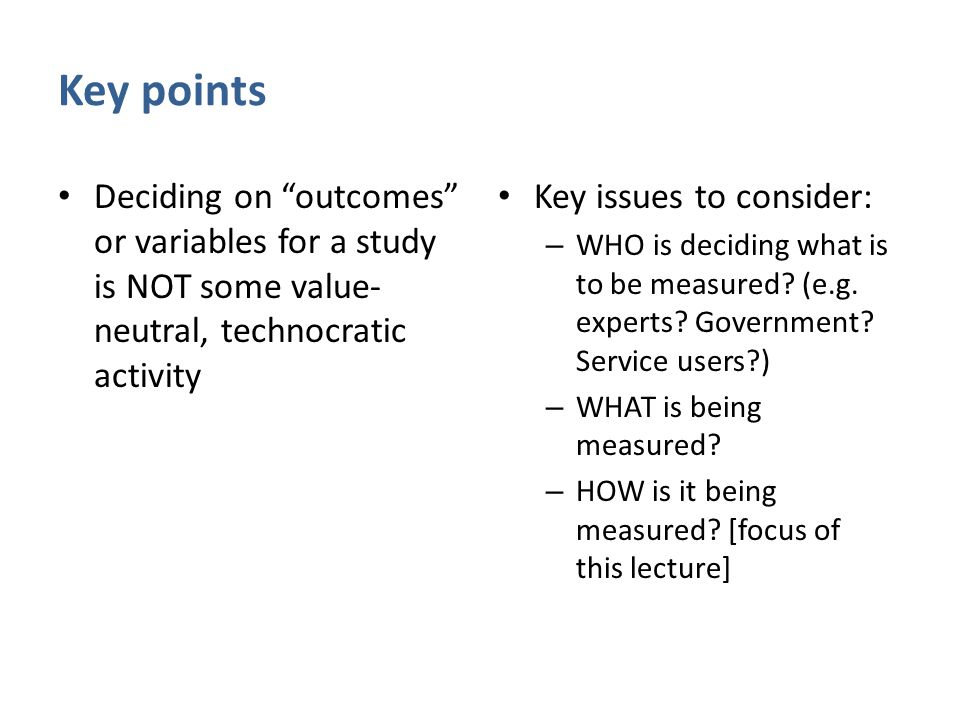 "Key points Deciding on ""outcomes"" or variables for a study is NOT some value- neutral, technocratic activity Key issues to consider: – WHO is deciding"