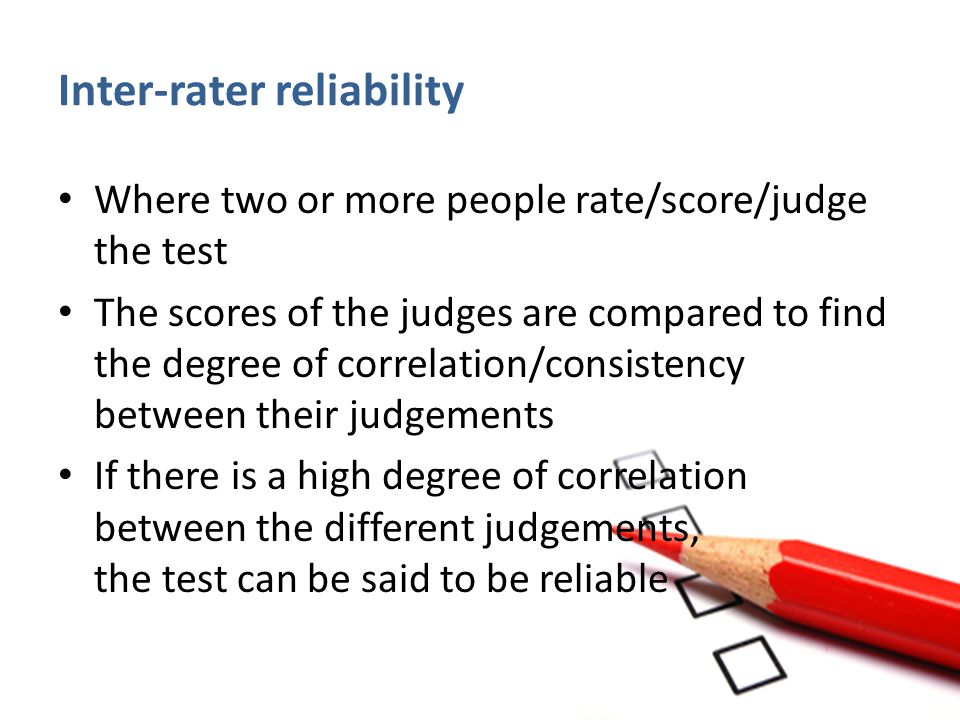 Inter-rater reliability Where two or more people rate/score/judge the test The scores of the judges are compared to find the degree of correlation/con