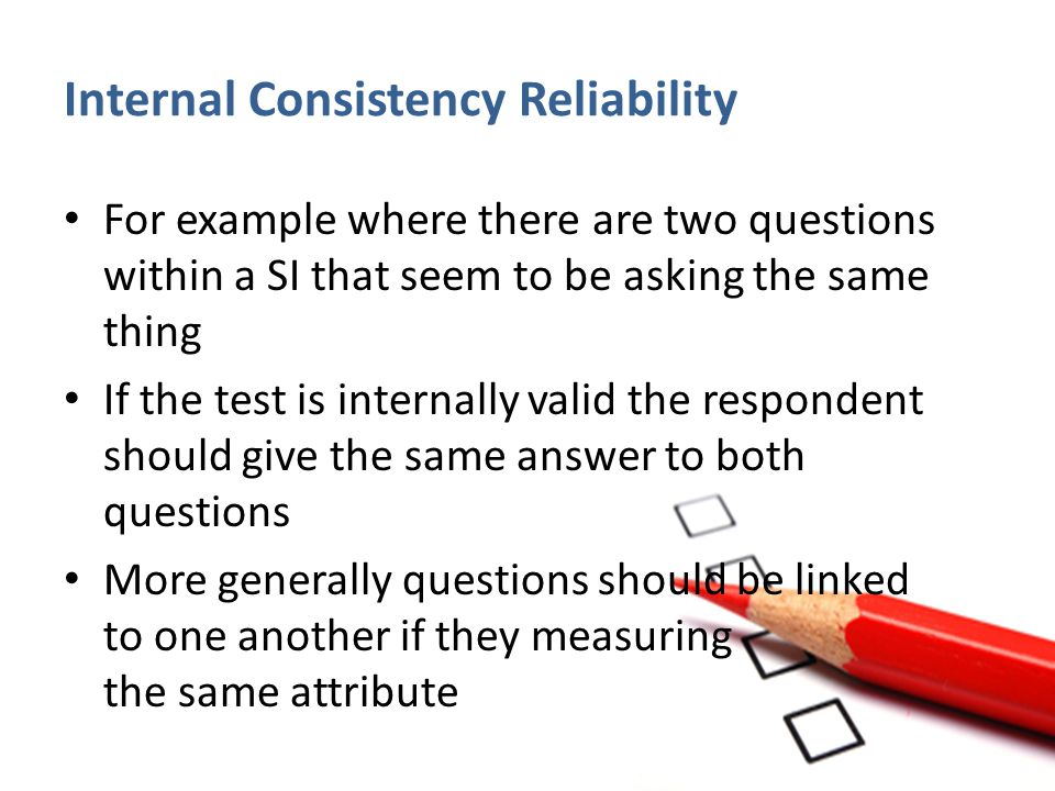 Internal Consistency Reliability For example where there are two questions within a SI that seem to be asking the same thing If the test is internally