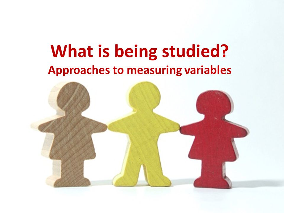 What is being studied? Approaches to measuring variables