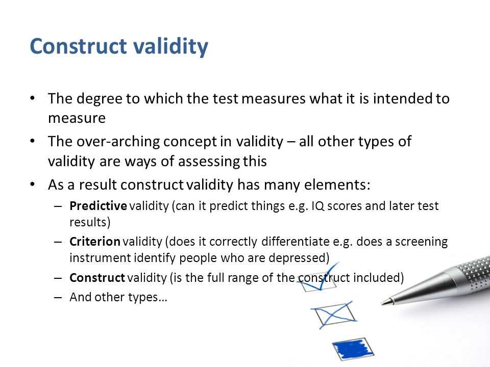 Construct validity The degree to which the test measures what it is intended to measure The over-arching concept in validity – all other types of vali
