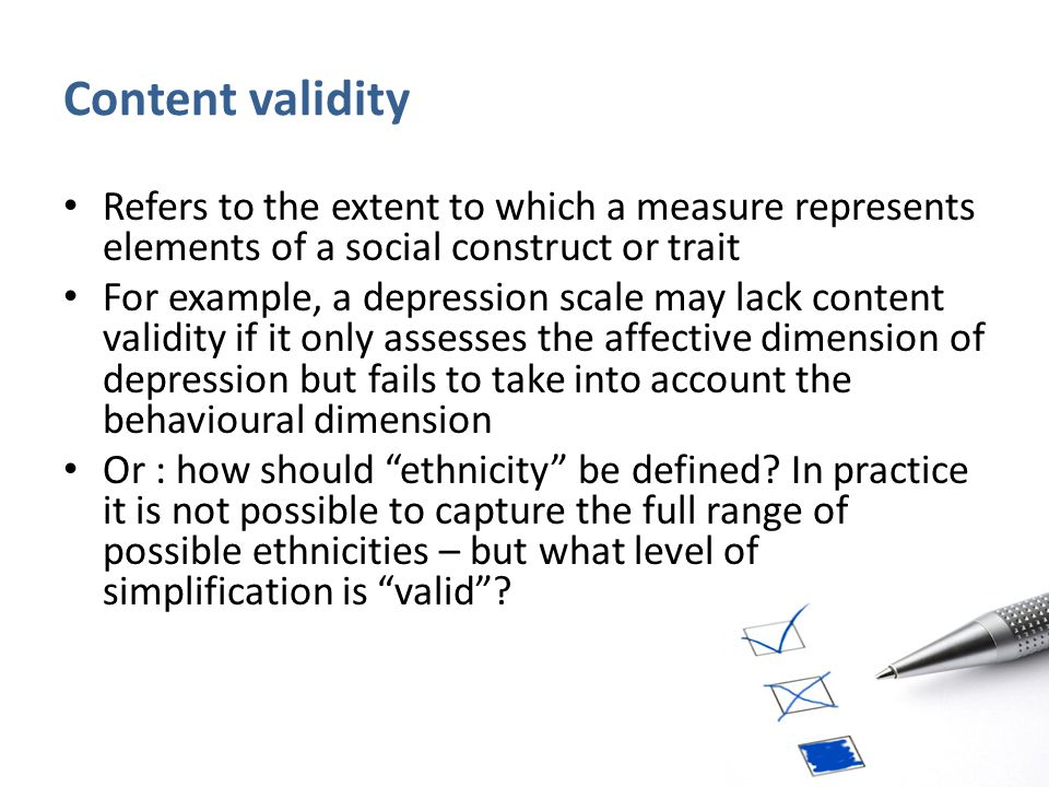 Content validity Refers to the extent to which a measure represents elements of a social construct or trait For example, a depression scale may lack c