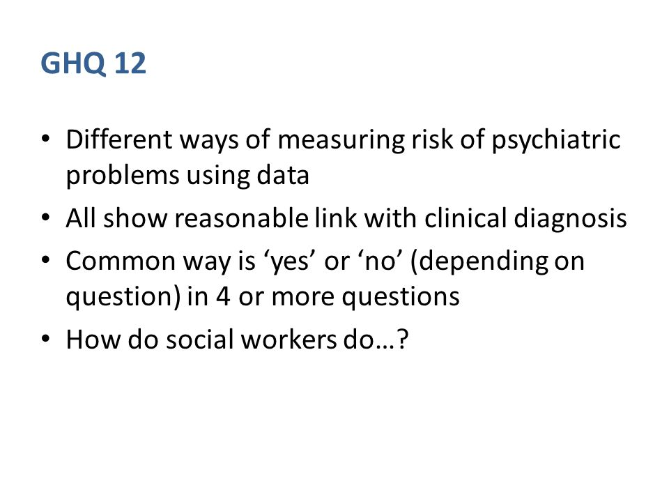 GHQ 12 Different ways of measuring risk of psychiatric problems using data All show reasonable link with clinical diagnosis Common way is 'yes' or 'no
