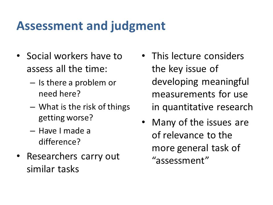 Assessment and judgment Social workers have to assess all the time: – Is there a problem or need here? – What is the risk of things getting worse? – H