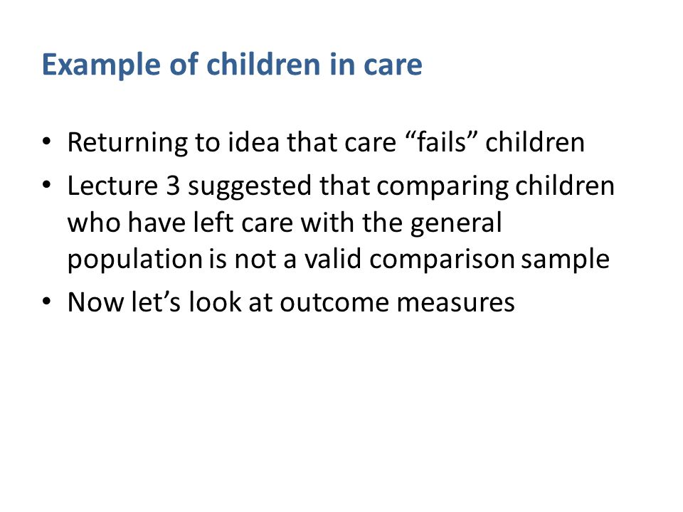 "Example of children in care Returning to idea that care ""fails"" children Lecture 3 suggested that comparing children who have left care with the gener"