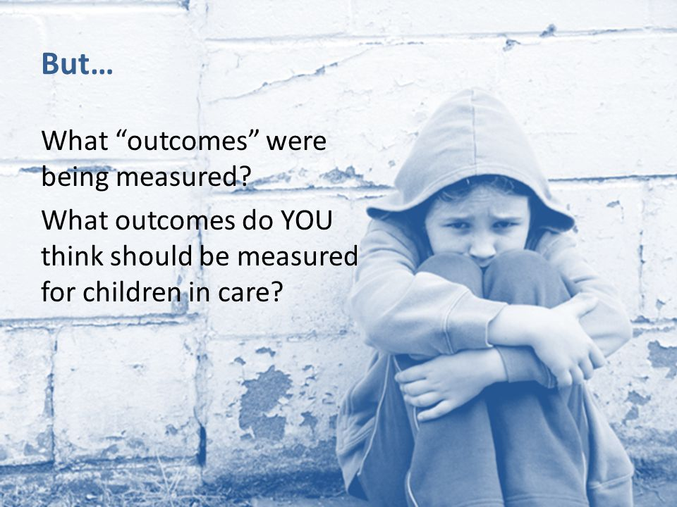 "But… What ""outcomes"" were being measured? What outcomes do YOU think should be measured for children in care?"
