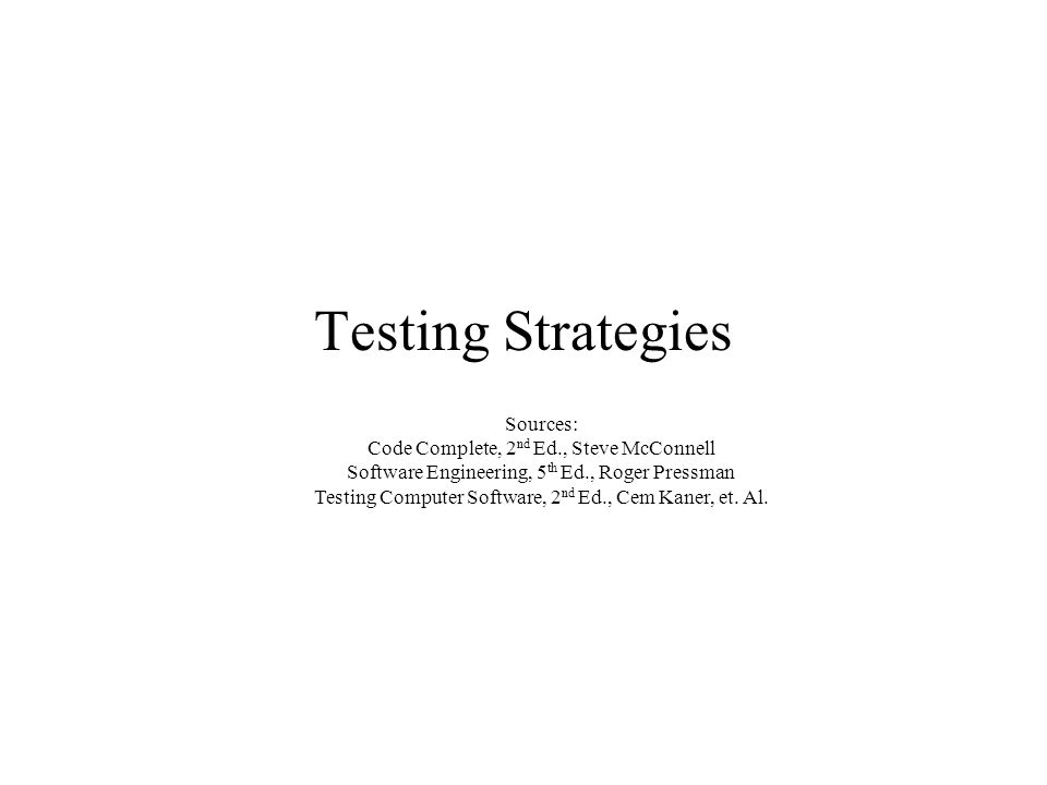 Testing Strategies Sources: Code Complete, 2 nd Ed., Steve McConnell Software Engineering, 5 th Ed., Roger Pressman Testing Computer Software, 2 nd Ed