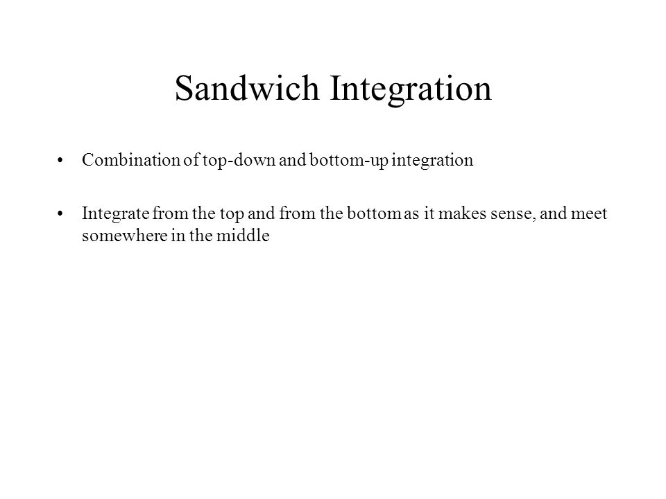 Sandwich Integration Combination of top-down and bottom-up integration Integrate from the top and from the bottom as it makes sense, and meet somewher