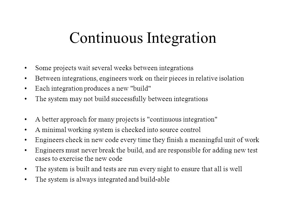 Continuous Integration Some projects wait several weeks between integrations Between integrations, engineers work on their pieces in relative isolatio