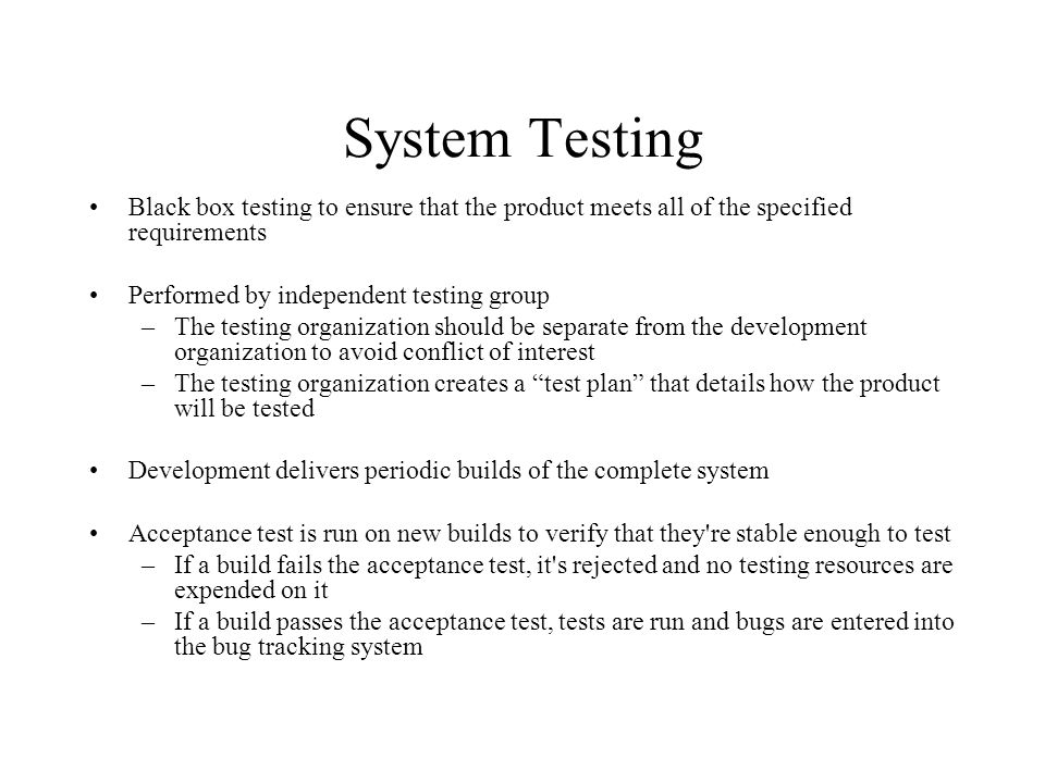System Testing Black box testing to ensure that the product meets all of the specified requirements Performed by independent testing group –The testin