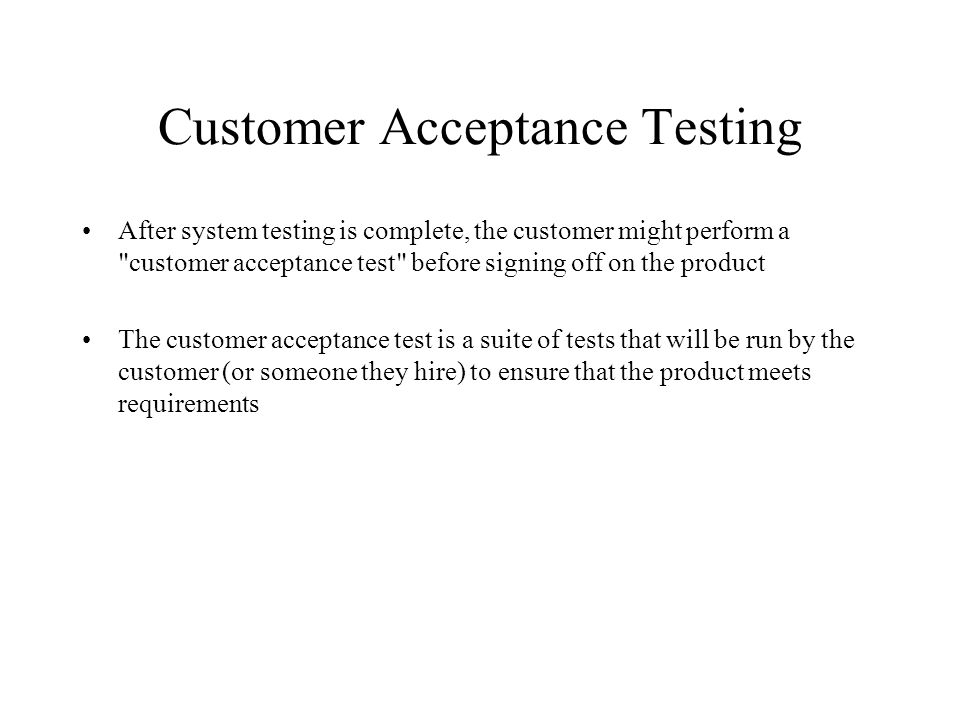 Customer Acceptance Testing After system testing is complete, the customer might perform a