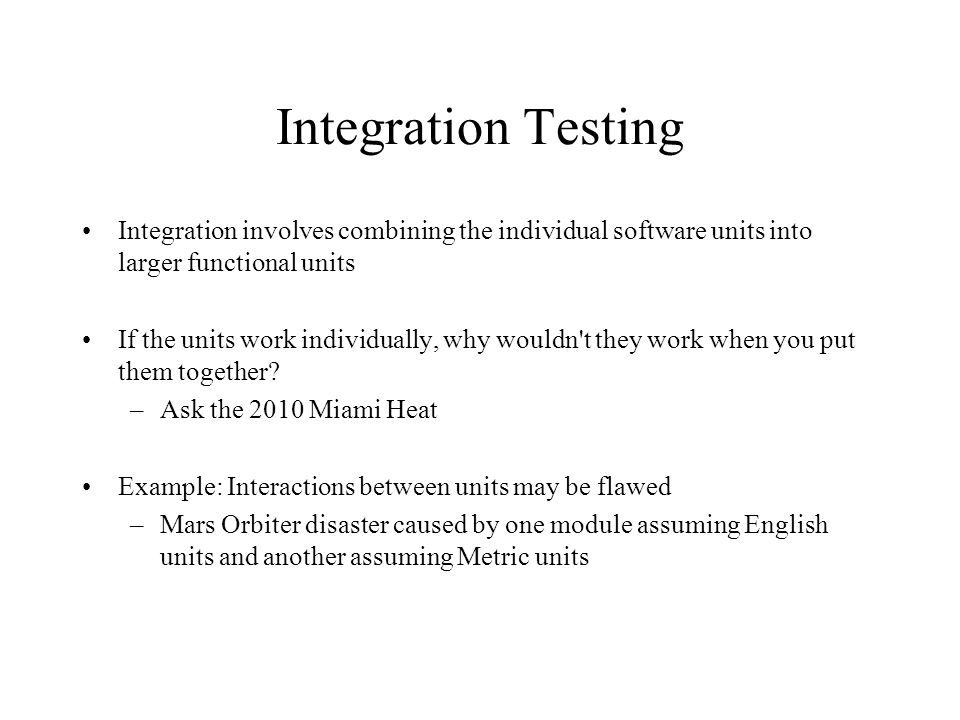 Integration Testing Big-Bang integration –Entire system is integrated at once –The system doesn t work, and you don t know why Incremental integration –Add a piece, retest the system, Add a piece, retest the system, … –If it breaks, you know what caused the problem (i.e., the last piece you added) Integration Testing is testing that s done during integration to ensure that the system continues to work each time a new piece is added