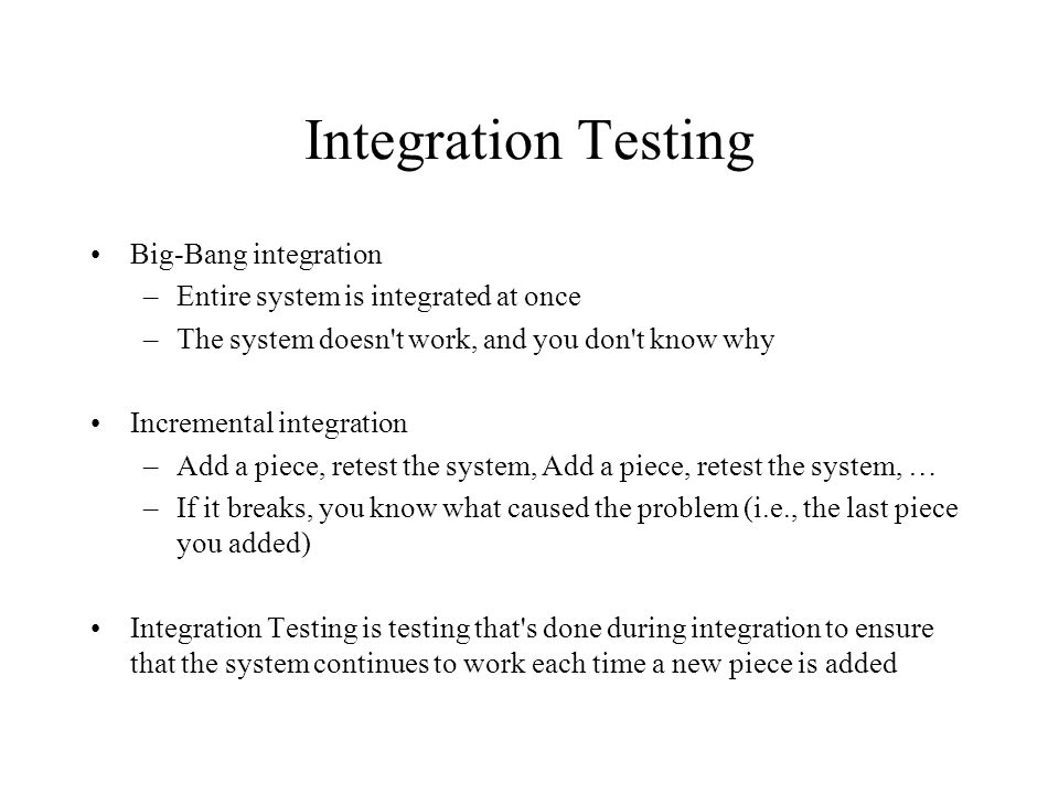 Top-Down Integration Testing Top module is tested with stubs Stubs are replaced one at a time, either breadth-first or depth-first Tests are run each time new modules are integrated