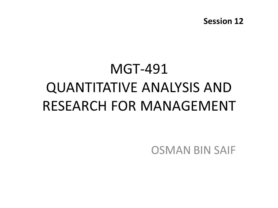 MGT-491 QUANTITATIVE ANALYSIS AND RESEARCH FOR MANAGEMENT OSMAN BIN SAIF Session 12
