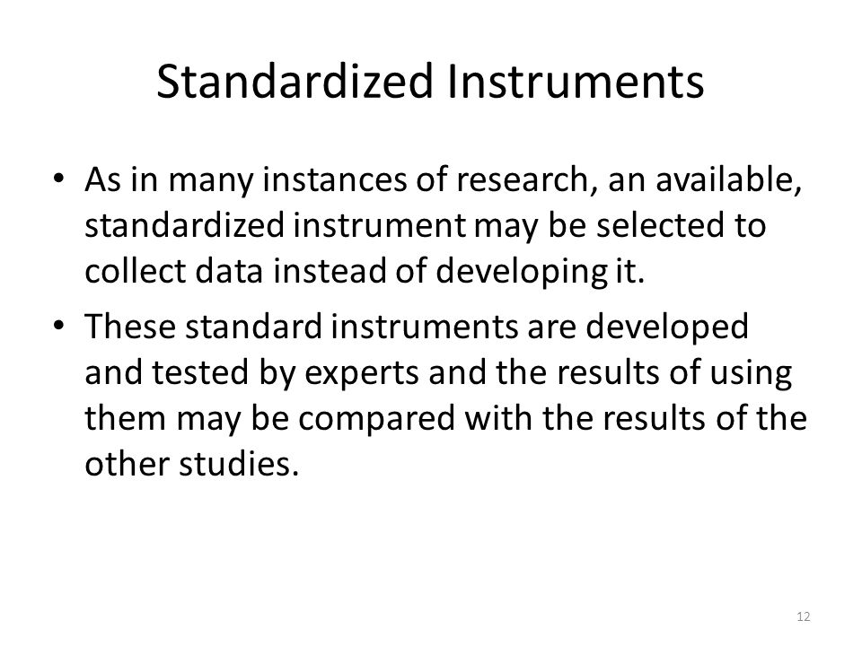 Standardized Instruments As in many instances of research, an available, standardized instrument may be selected to collect data instead of developing it.