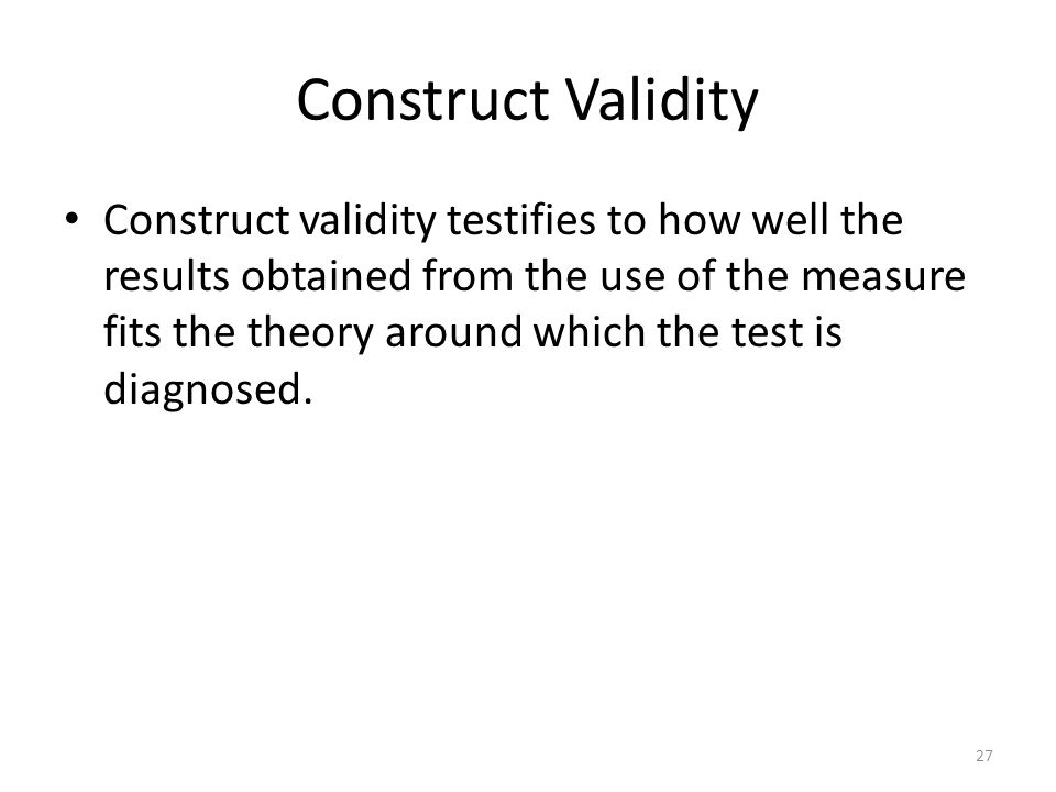 Construct Validity Construct validity testifies to how well the results obtained from the use of the measure fits the theory around which the test is diagnosed.