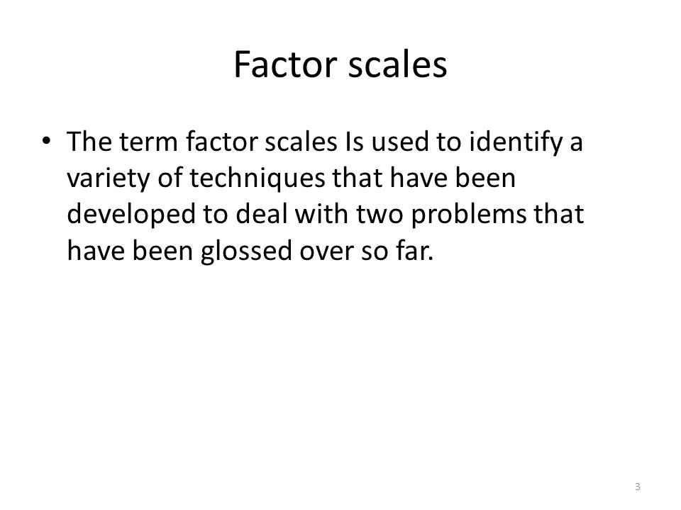 Factor scales The term factor scales Is used to identify a variety of techniques that have been developed to deal with two problems that have been glossed over so far.