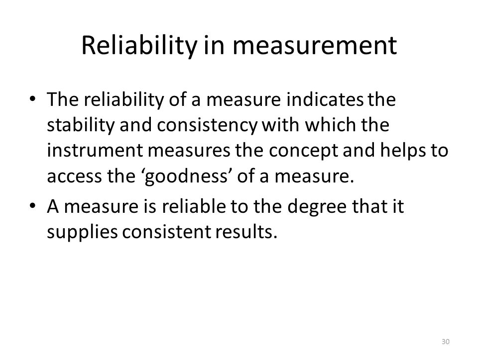 Reliability in measurement The reliability of a measure indicates the stability and consistency with which the instrument measures the concept and helps to access the 'goodness' of a measure.