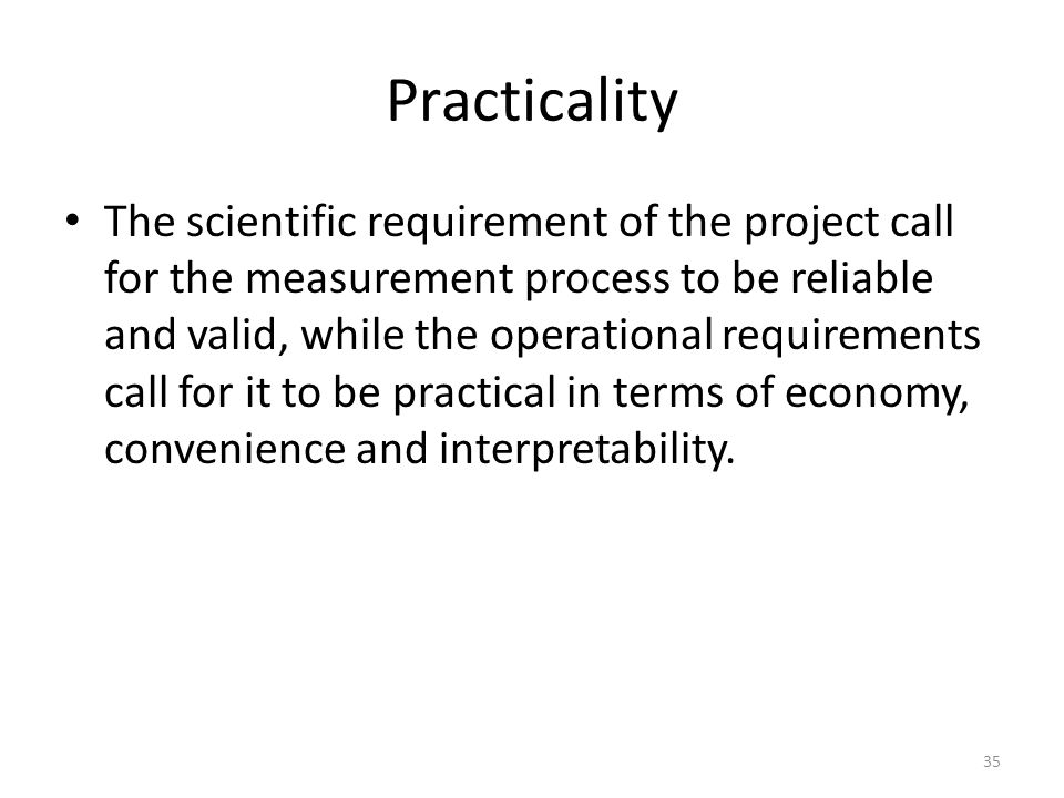 Practicality The scientific requirement of the project call for the measurement process to be reliable and valid, while the operational requirements call for it to be practical in terms of economy, convenience and interpretability.