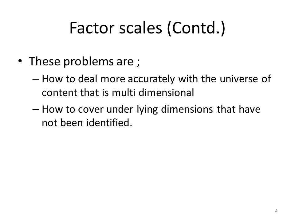 Factor scales (Contd.) These problems are ; – How to deal more accurately with the universe of content that is multi dimensional – How to cover under lying dimensions that have not been identified.