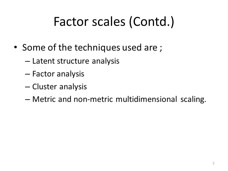 Factor scales (Contd.) Some of the techniques used are ; – Latent structure analysis – Factor analysis – Cluster analysis – Metric and non-metric multidimensional scaling.