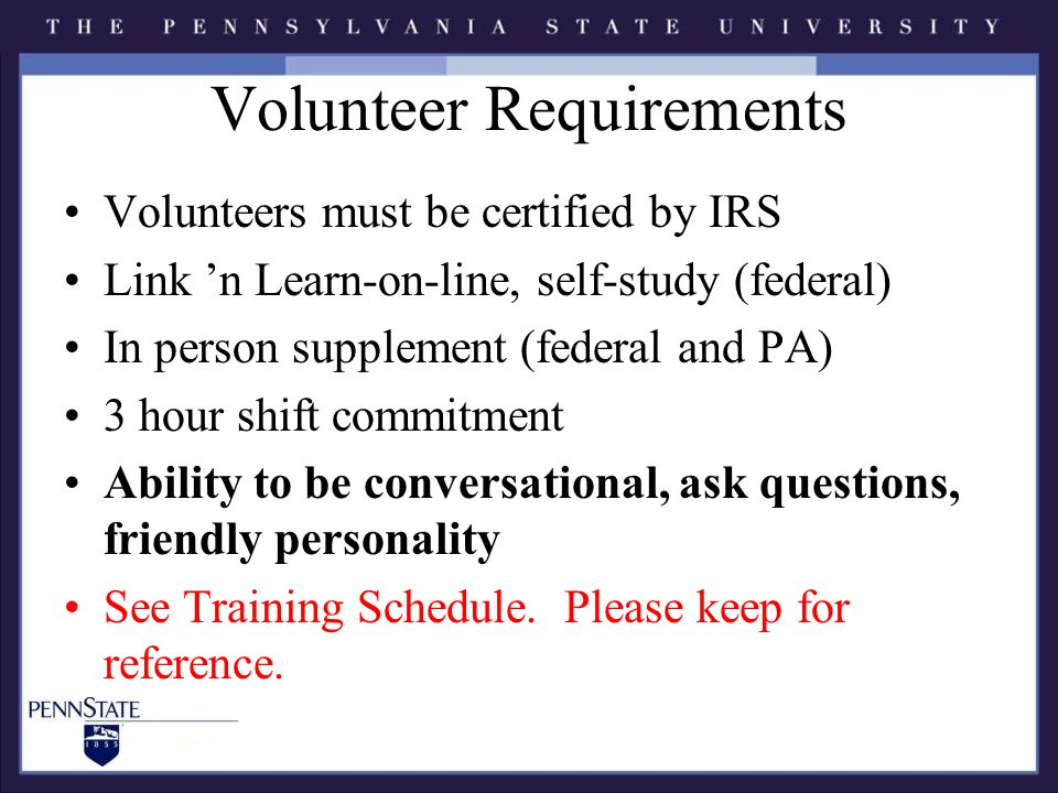Volunteer Requirements Volunteers must be certified by IRS Link 'n Learn-on-line, self-study (federal) In person supplement (federal and PA) 3 hour shift commitment Ability to be conversational, ask questions, friendly personality See Training Schedule.