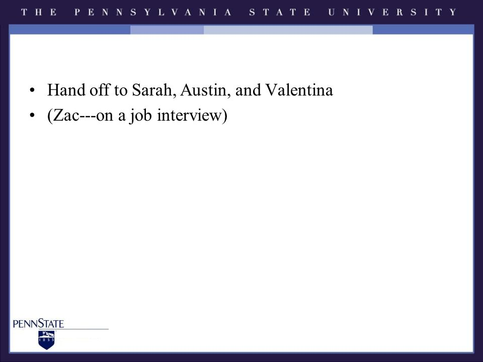 Hand off to Sarah, Austin, and Valentina (Zac---on a job interview)