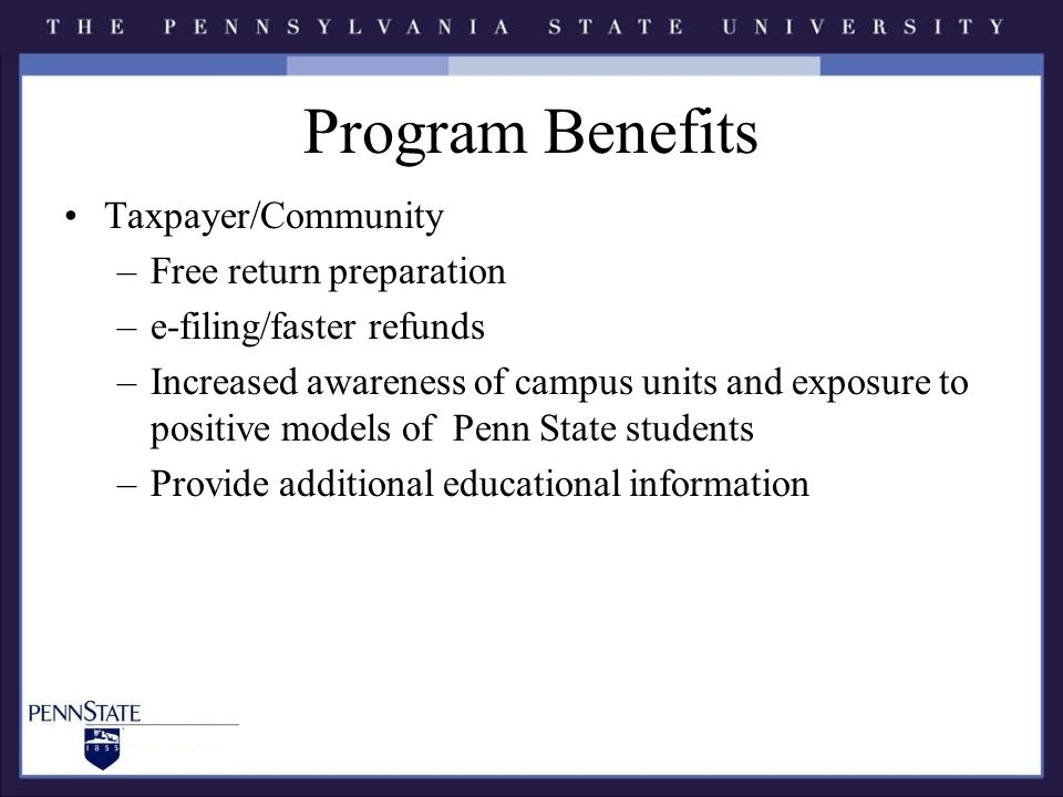 Program Benefits Taxpayer/Community –Free return preparation –e-filing/faster refunds –Increased awareness of campus units and exposure to positive models of Penn State students –Provide additional educational information
