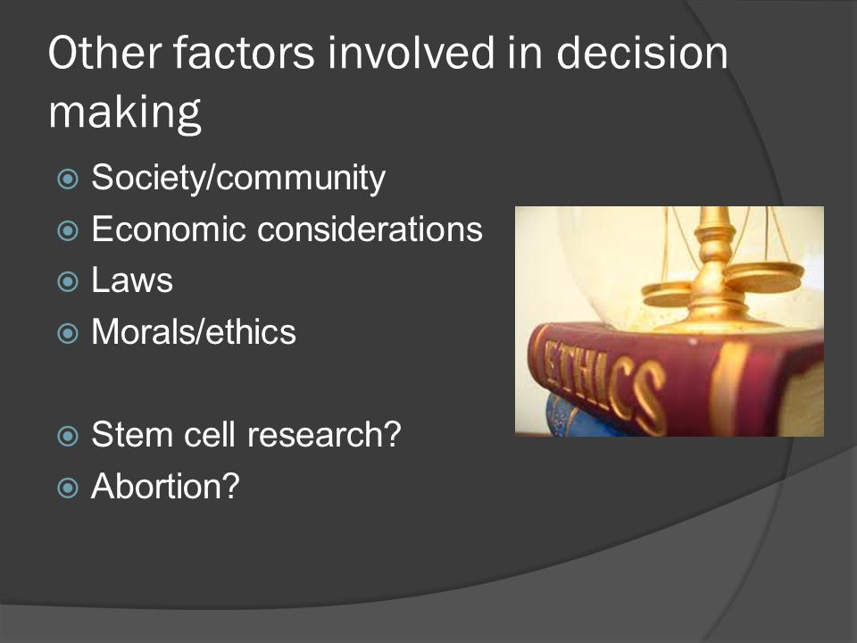 Other factors involved in decision making  Society/community  Economic considerations  Laws  Morals/ethics  Stem cell research.