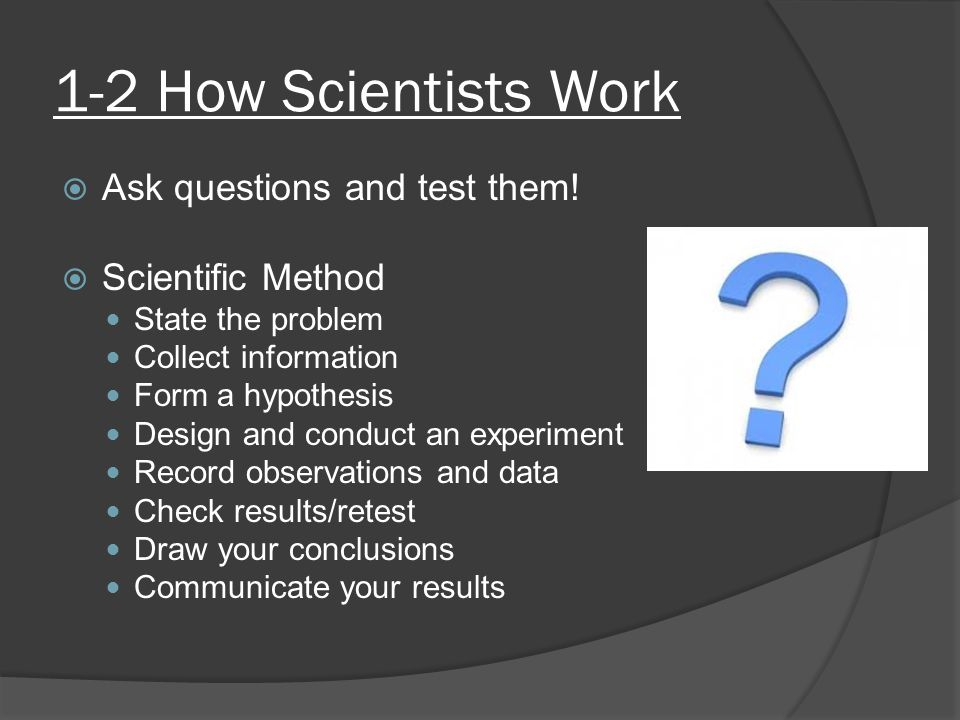 1-2 How Scientists Work  Ask questions and test them!  Scientific Method State the problem Collect information Form a hypothesis Design and conduct