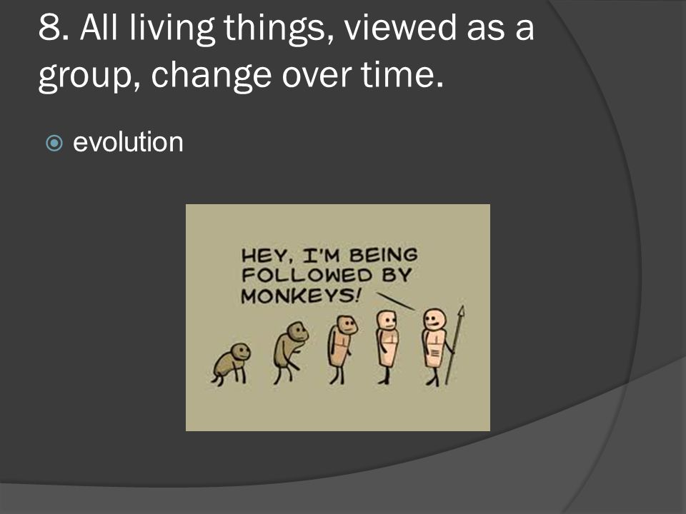 8. All living things, viewed as a group, change over time.  evolution