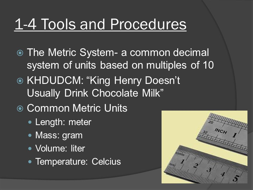 1-4 Tools and Procedures  The Metric System- a common decimal system of units based on multiples of 10  KHDUDCM: King Henry Doesn't Usually Drink Chocolate Milk  Common Metric Units Length: meter Mass: gram Volume: liter Temperature: Celcius
